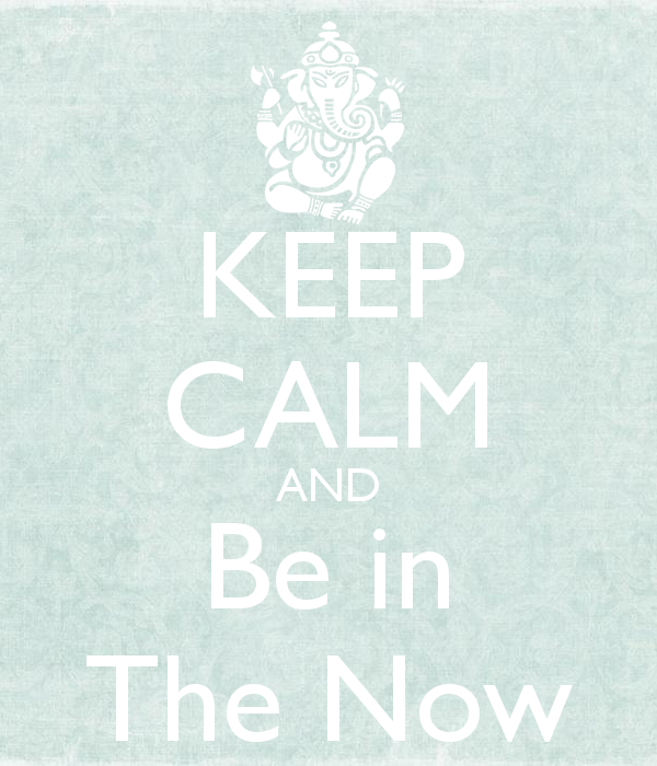 Keep calm and be in the now.